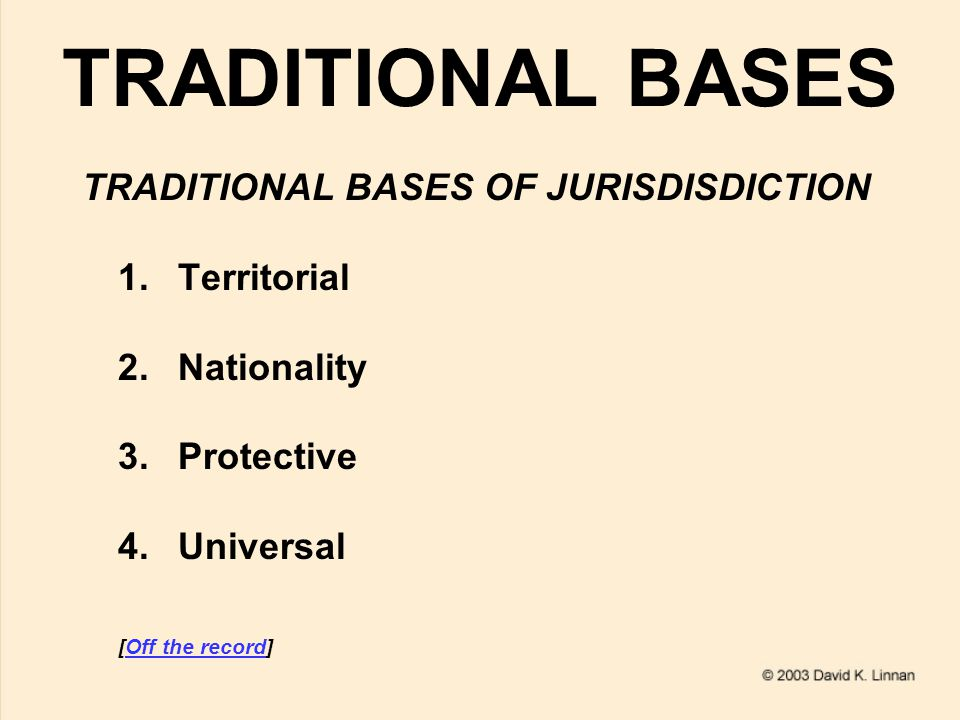 TRADITIONAL BASES TRADITIONAL BASES OF JURISDISDICTION 1.Territorial 2.Nationality 3.Protective 4.Universal [Off the record]Off the record