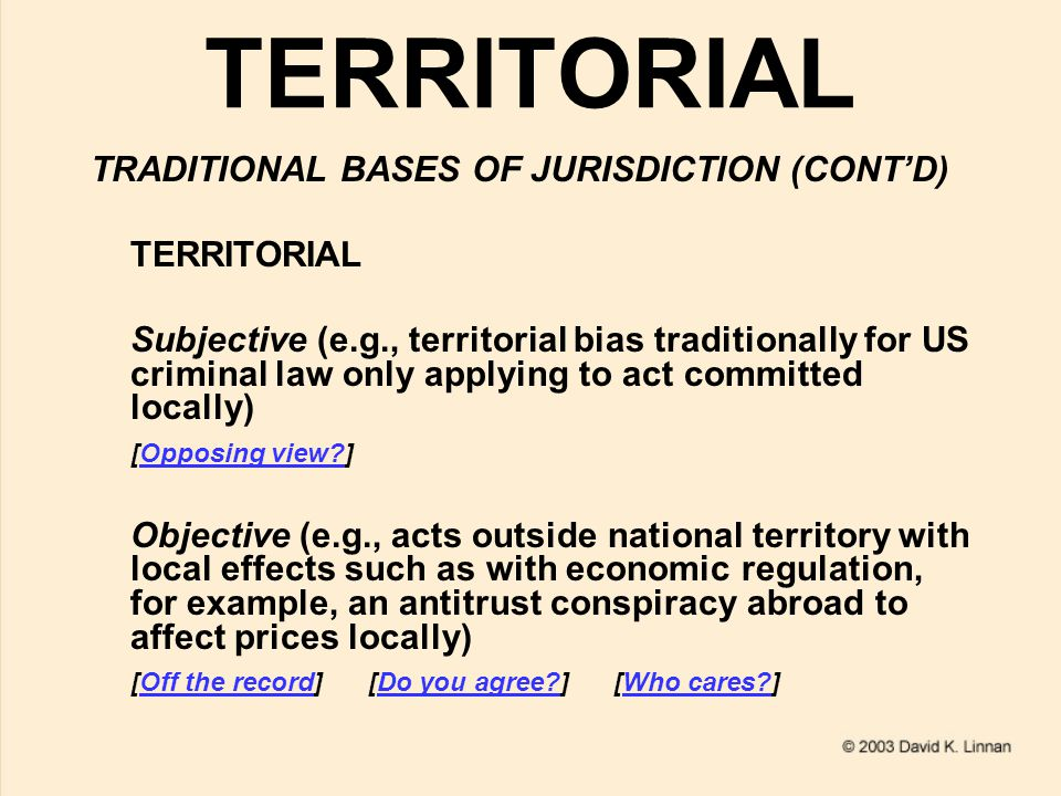 NATIONALITY TRADITIONAL BASES OF JURISDICTION (CONT'D) NATIONALITY Active meaning covering actor such as perpetrator under Continental criminal law codes regardless of location, or state of incorporation for juristic person, most recently under US law for sex tourism overseas [Off the record]Off the record [e.g., German Criminal Code Section 7]e.g., German Criminal Code Section 7 [text of US anti-child sex tourism statute]text of US anti-child sex tourism statute Passive general meaning vessel/aircraft [US maritime jurisdiction] [US aircraft jurisdiction]US maritime jurisdictionUS aircraft jurisdiction Passive personality meaning of victim, most recently for victims of terrorism under US law [text of so-called Klinghoffer terrorist murder statute] [Off the record]text of so-called Klinghoffer terrorist murder statuteOff the record