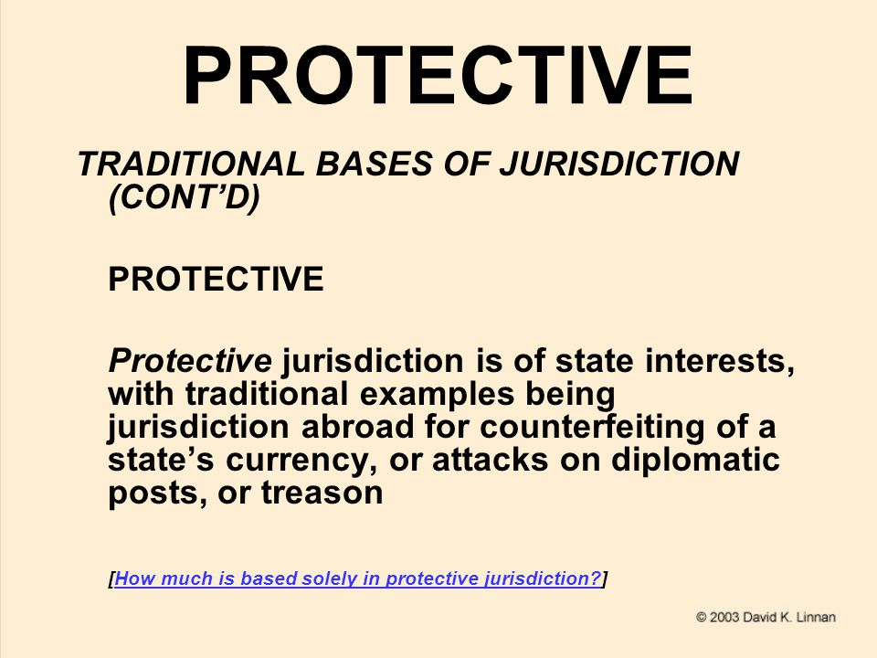 PROTECTIVE TRADITIONAL BASES OF JURISDICTION (CONT'D) PROTECTIVE Protective jurisdiction is of state interests, with traditional examples being jurisdiction abroad for counterfeiting of a state's currency, or attacks on diplomatic posts, or treason [How much is based solely in protective jurisdiction ]How much is based solely in protective jurisdiction