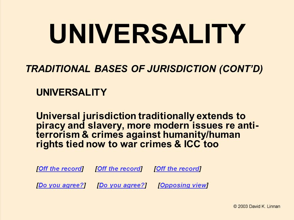 UNIVERSALITY TRADITIONAL BASES OF JURISDICTION (CONT'D) UNIVERSALITY Universal jurisdiction traditionally extends to piracy and slavery, more modern issues re anti- terrorism & crimes against humanity/human rights tied now to war crimes & ICC too [Off the record] [Off the record] [Off the record]Off the record [Do you agree ] [Do you agree ] [Opposing view]Do you agree.