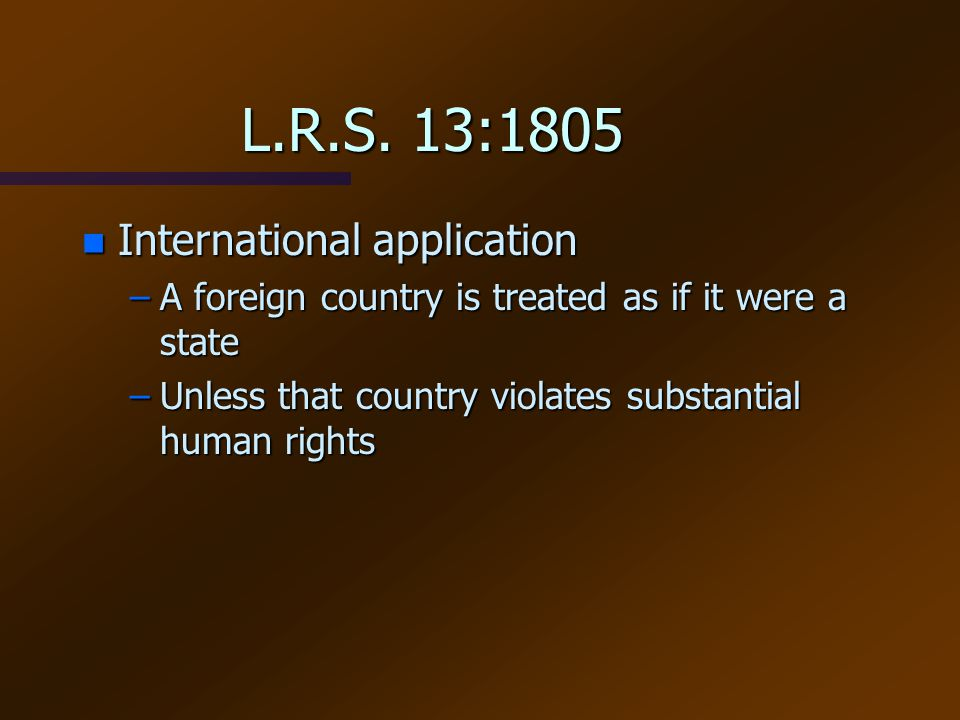 L.R.S. 13:1805 n International application –A foreign country is treated as if it were a state –Unless that country violates substantial human rights