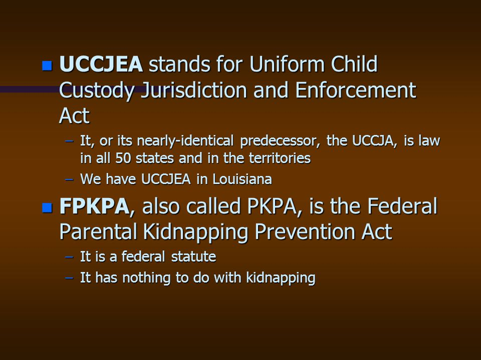 n UCCJEA stands for Uniform Child Custody Jurisdiction and Enforcement Act –It, or its nearly-identical predecessor, the UCCJA, is law in all 50 state