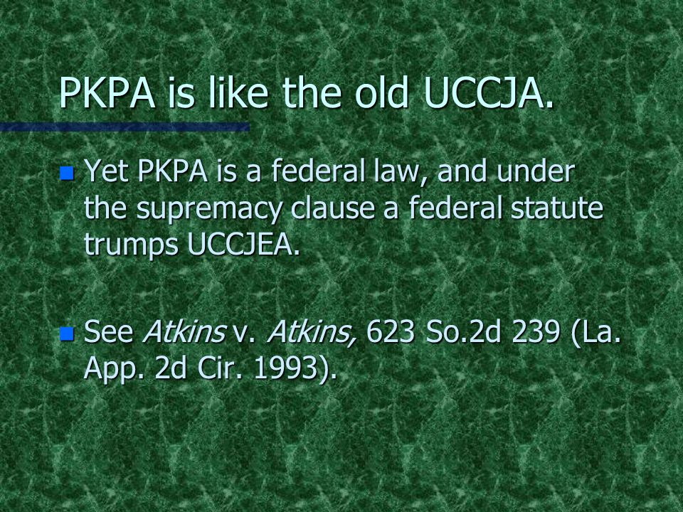 PKPA is like the old UCCJA. n Yet PKPA is a federal law, and under the supremacy clause a federal statute trumps UCCJEA. n See Atkins v. Atkins, 623 S