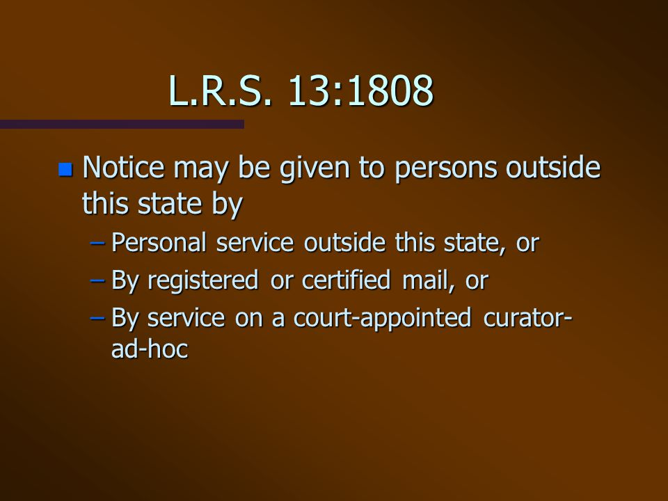 L.R.S. 13:1808 n Notice may be given to persons outside this state by –Personal service outside this state, or –By registered or certified mail, or –B
