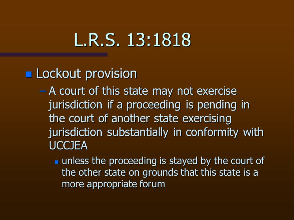 L.R.S. 13:1818 n Lockout provision –A court of this state may not exercise jurisdiction if a proceeding is pending in the court of another state exerc