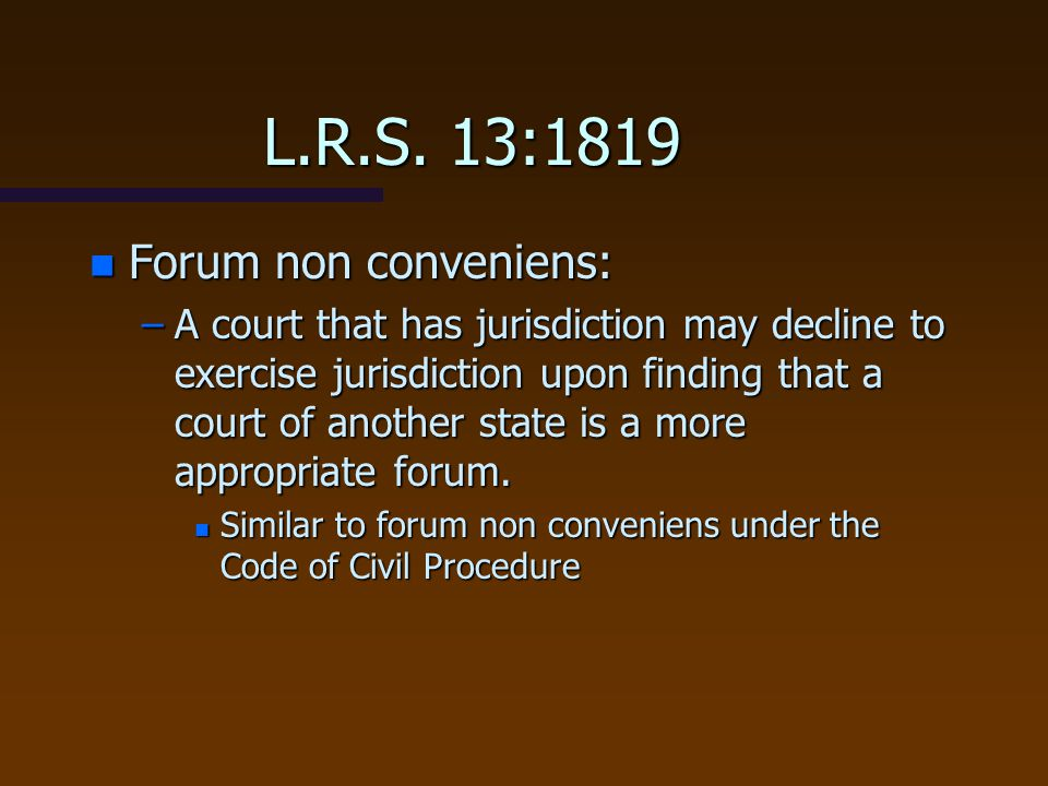 L.R.S. 13:1819 n Forum non conveniens: –A court that has jurisdiction may decline to exercise jurisdiction upon finding that a court of another state