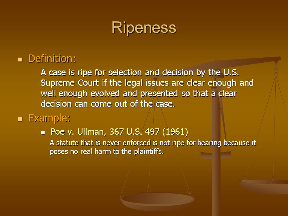 Ripeness Definition: Definition: A case is ripe for selection and decision by the U.S. Supreme Court if the legal issues are clear enough and well eno