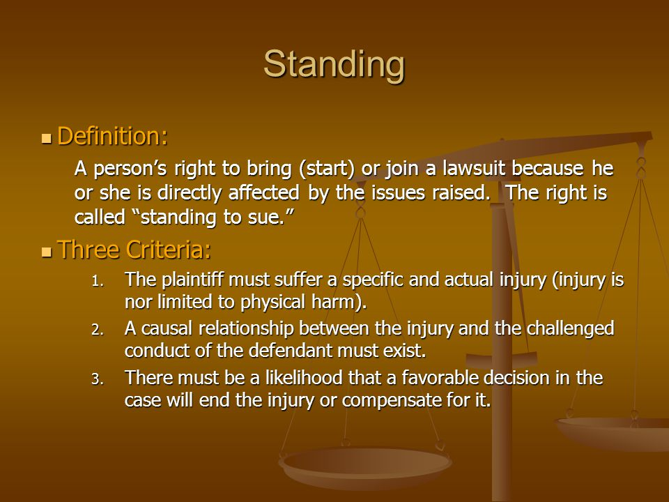 Standing Definition: Definition: A person's right to bring (start) or join a lawsuit because he or she is directly affected by the issues raised. The