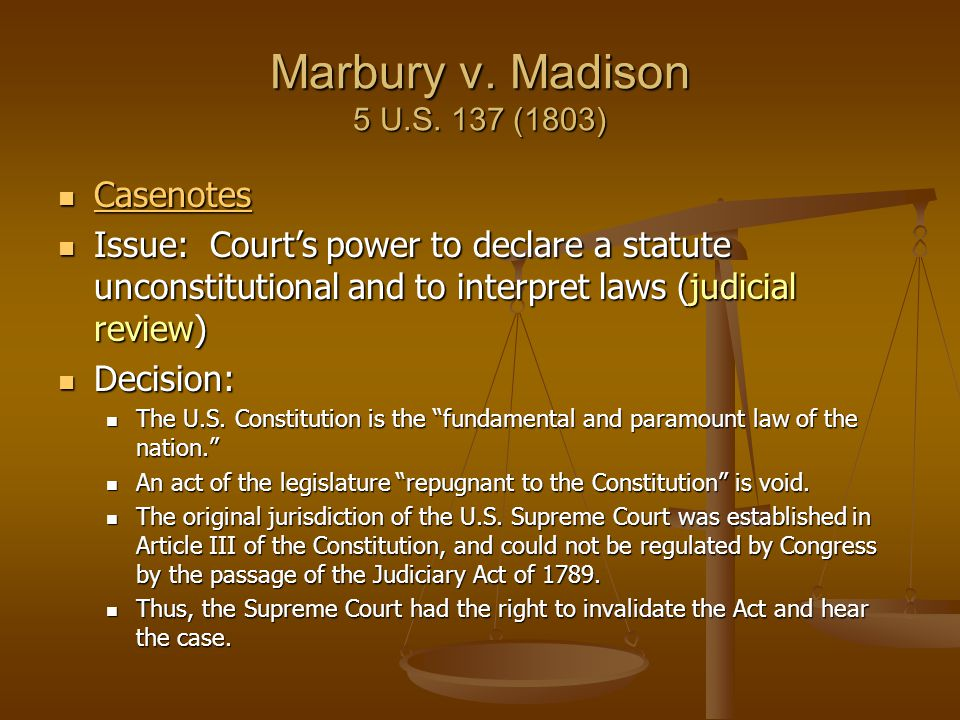 Marbury v. Madison 5 U.S. 137 (1803) Casenotes Casenotes Casenotes Issue: Court's power to declare a statute unconstitutional and to interpret laws (j