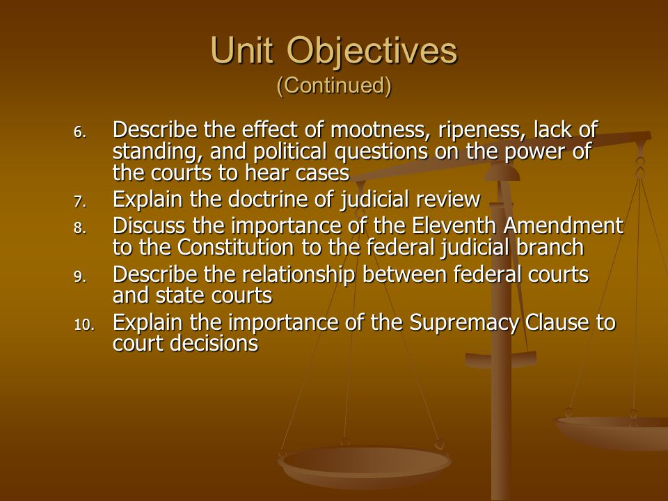 Unit Objectives (Continued) 6. Describe the effect of mootness, ripeness, lack of standing, and political questions on the power of the courts to hear