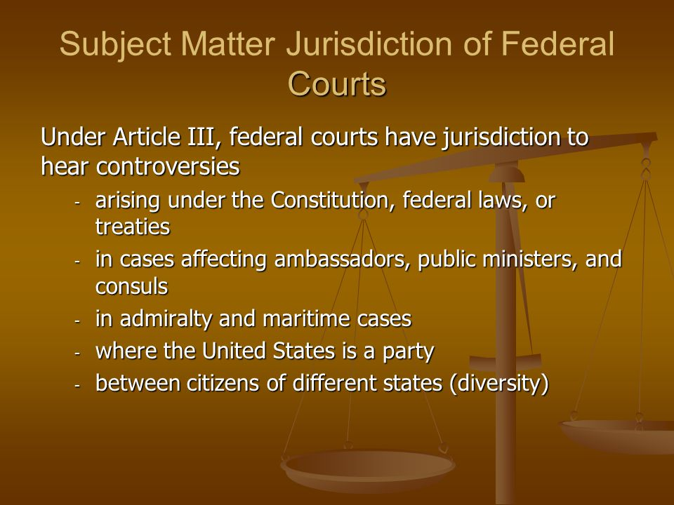 Courts Subject Matter Jurisdiction of Federal Courts Under Article III, federal courts have jurisdiction to hear controversies - arising under the Con