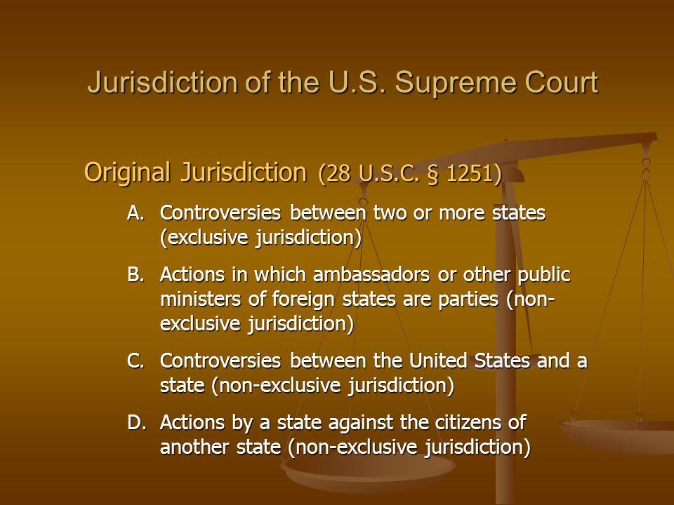 Jurisdiction of the U.S. Supreme Court Original Jurisdiction (28 U.S.C. § 1251) A.Controversies between two or more states (exclusive jurisdiction) B.