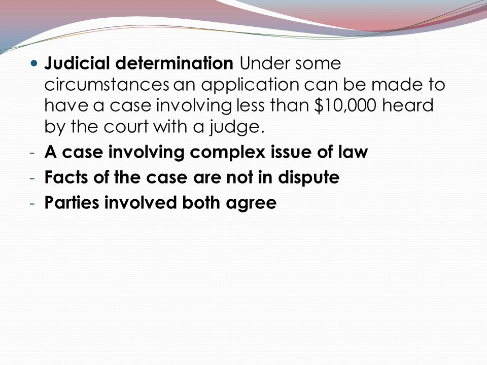 Judicial determination Under some circumstances an application can be made to have a case involving less than $10,000 heard by the court with a judge.