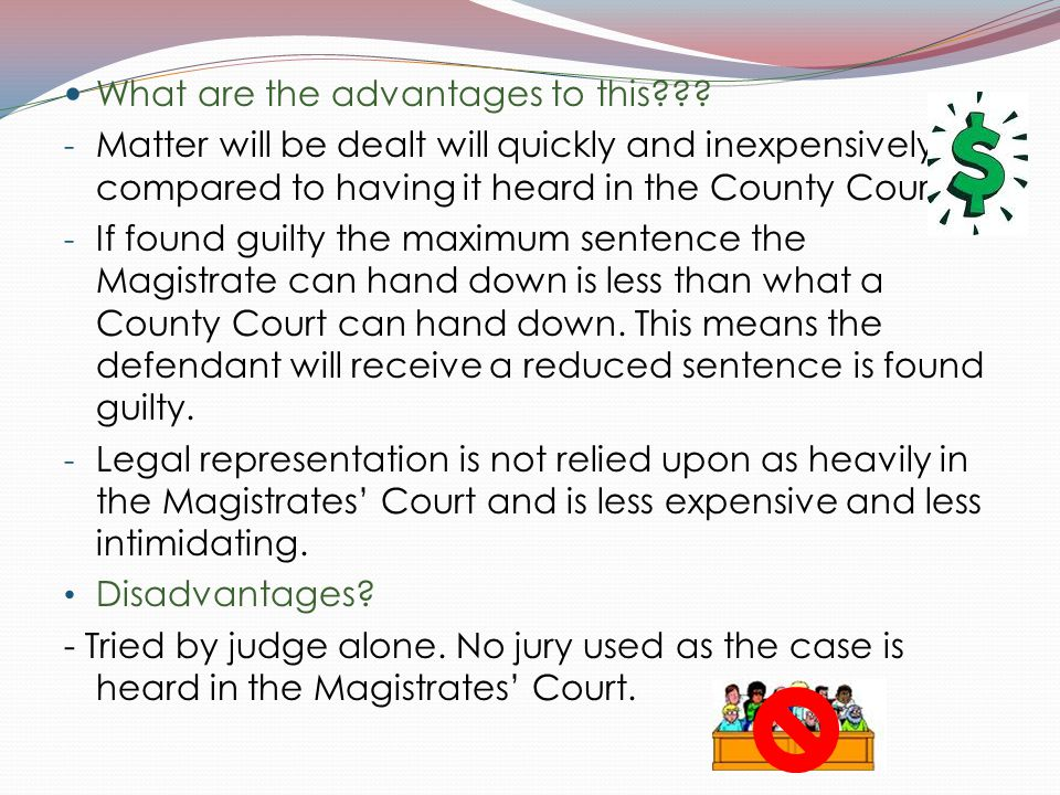 What are the advantages to this??? - Matter will be dealt will quickly and inexpensively compared to having it heard in the County Court. - If found g
