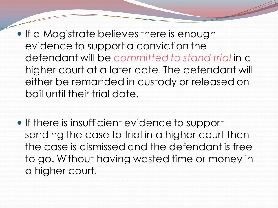 If a Magistrate believes there is enough evidence to support a conviction the defendant will be committed to stand trial in a higher court at a later
