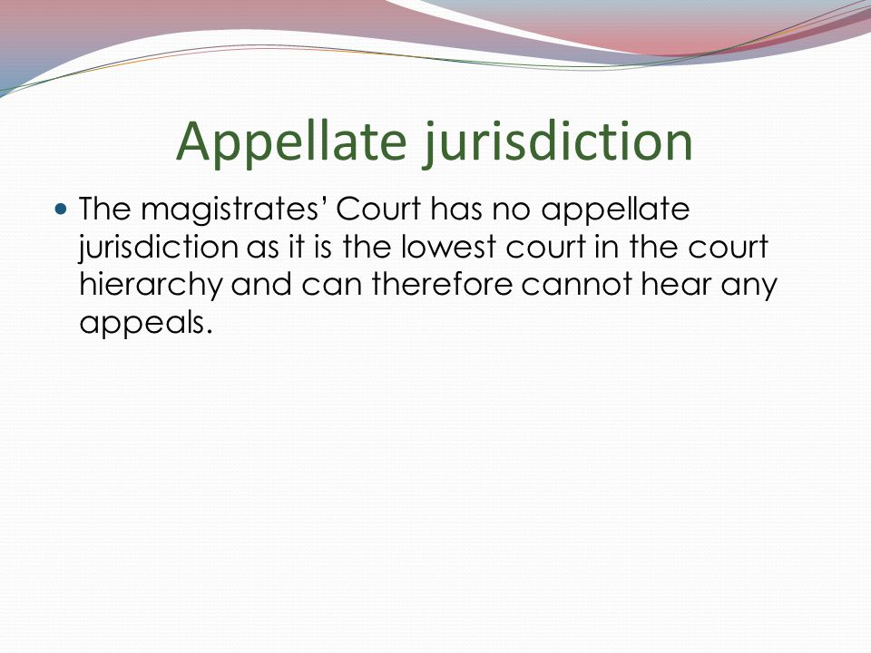 Appellate jurisdiction The magistrates' Court has no appellate jurisdiction as it is the lowest court in the court hierarchy and can therefore cannot