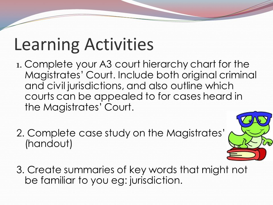 Learning Activities 1. Complete your A3 court hierarchy chart for the Magistrates' Court. Include both original criminal and civil jurisdictions, and