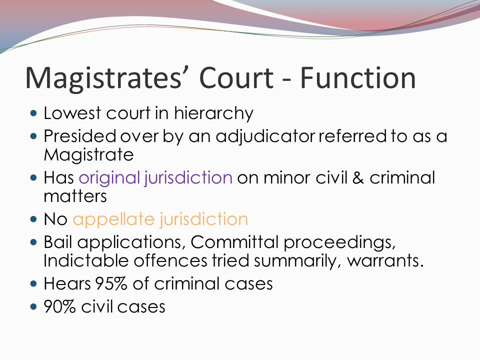 Magistrates' Court - Function Lowest court in hierarchy Presided over by an adjudicator referred to as a Magistrate Has original jurisdiction on minor