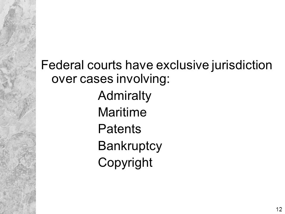 12 Federal courts have exclusive jurisdiction over cases involving: Admiralty Maritime Patents Bankruptcy Copyright
