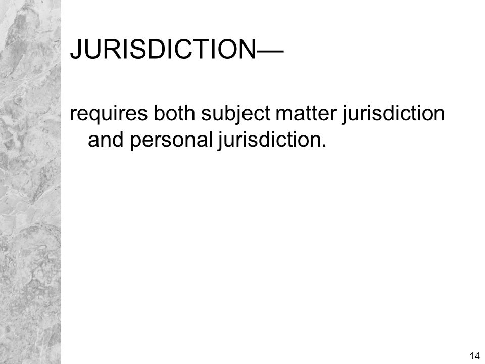 14 JURISDICTION— requires both subject matter jurisdiction and personal jurisdiction.