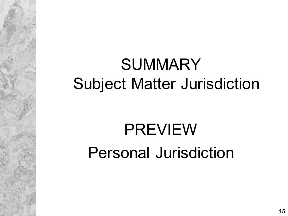 15 SUMMARY Subject Matter Jurisdiction PREVIEW Personal Jurisdiction SUMMARY Subject Matter Jurisdiction PREVIEW Personal Jurisdiction