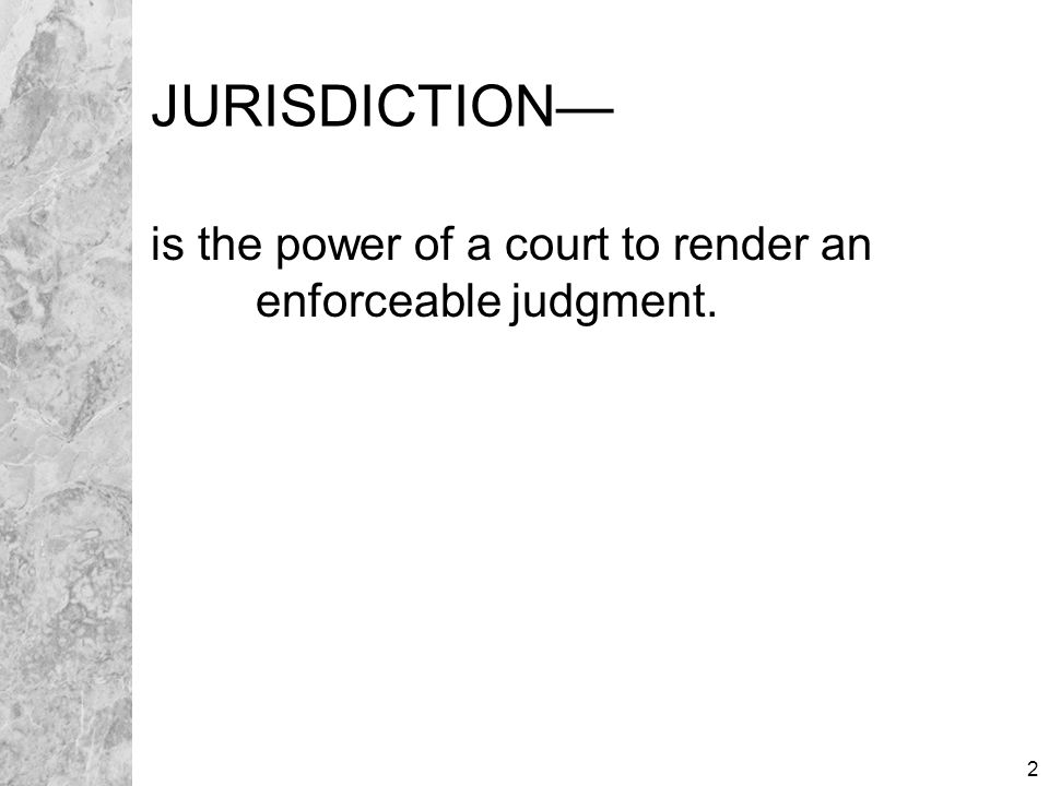 2 JURISDICTION— is the power of a court to render an enforceable judgment.