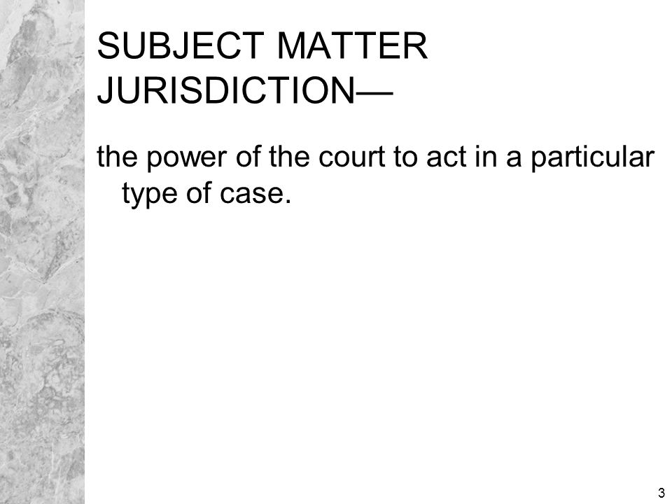 3 SUBJECT MATTER JURISDICTION— the power of the court to act in a particular type of case.