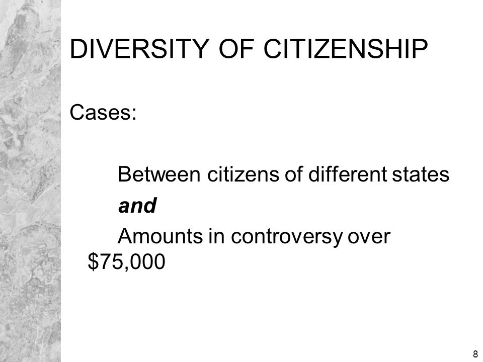 8 DIVERSITY OF CITIZENSHIP Cases: Between citizens of different states and Amounts in controversy over $75,000