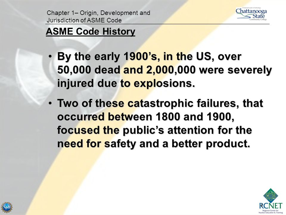 4 Chapter 1– Origin, Development and Jurisdiction of ASME Code By the early 1900's, in the US, over 50,000 dead and 2,000,000 were severely injured du