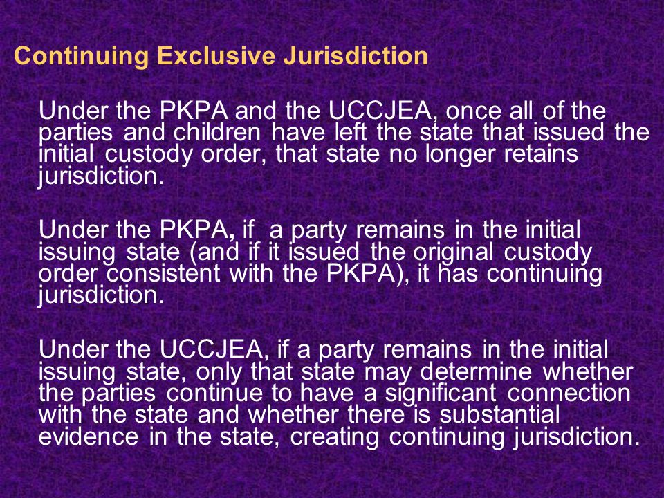 Continuing Exclusive Jurisdiction Under the PKPA and the UCCJEA, once all of the parties and children have left the state that issued the initial custody order, that state no longer retains jurisdiction.