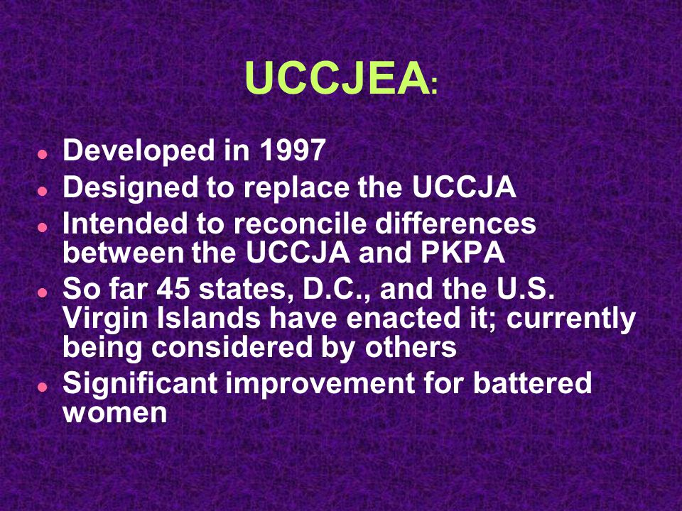 UCCJEA : l Developed in 1997 l Designed to replace the UCCJA l Intended to reconcile differences between the UCCJA and PKPA l So far 45 states, D.C., and the U.S.