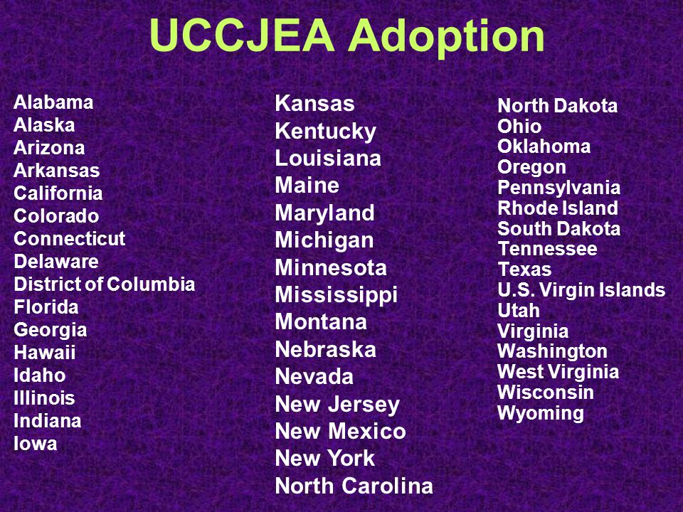 UCCJEA Adoption Alabama Alaska Arizona Arkansas California Colorado Connecticut Delaware District of Columbia Florida Georgia Hawaii Idaho Illinois Indiana Iowa North Dakota Ohio Oklahoma Oregon Pennsylvania Rhode Island South Dakota Tennessee Texas U.S.