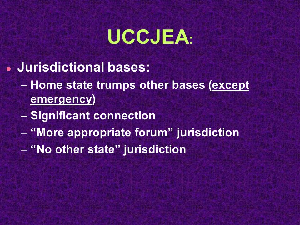 UCCJEA : l Jurisdictional bases: –Home state trumps other bases (except emergency) –Significant connection – More appropriate forum jurisdiction – No other state jurisdiction