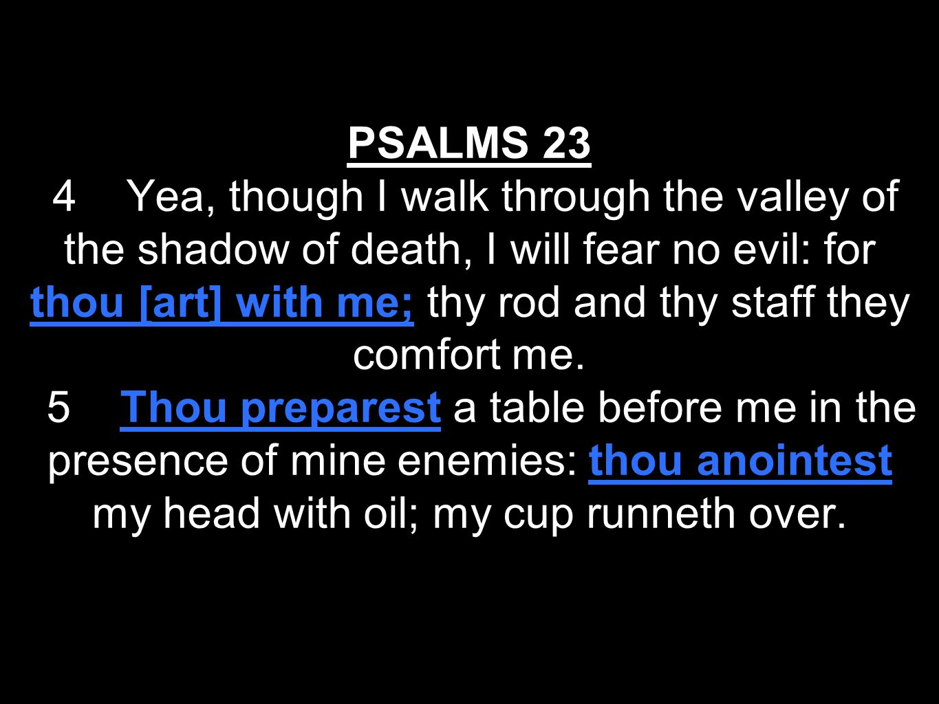 PSALMS 23 4 Yea, though I walk through the valley of the shadow of death, I will fear no evil: for thou [art] with me; thy rod and thy staff they comf