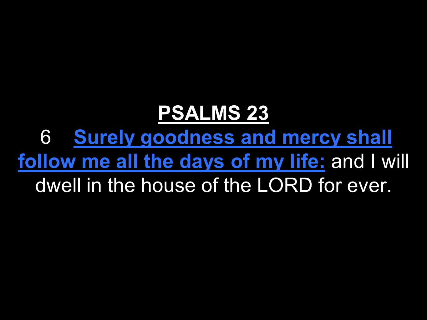 PSALMS 23 6 Surely goodness and mercy shall follow me all the days of my life: and I will dwell in the house of the LORD for ever.