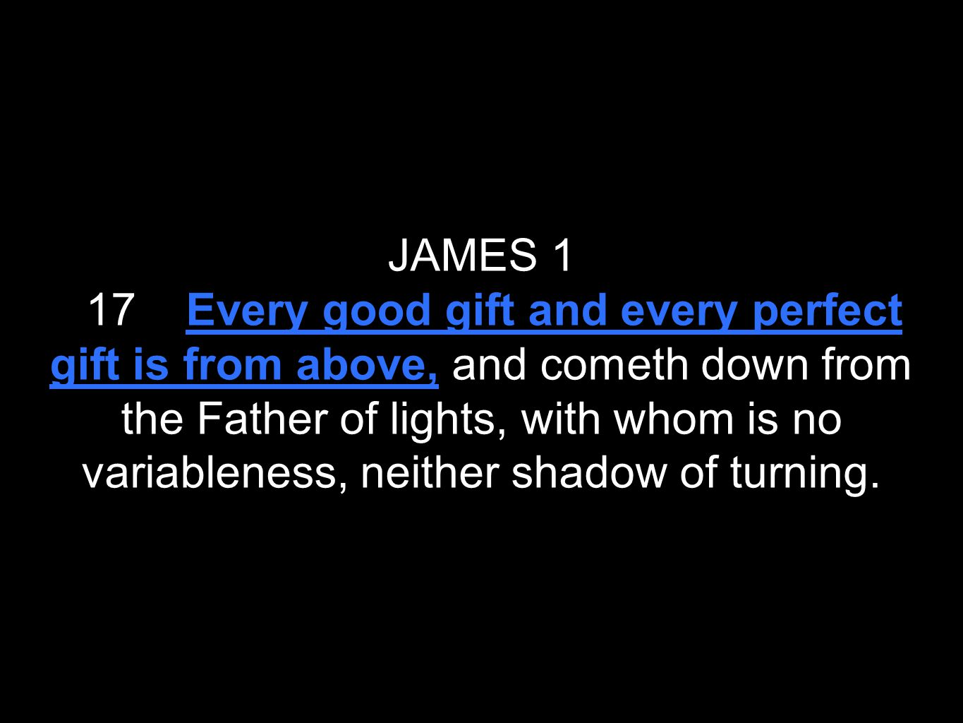 JAMES 1 17 Every good gift and every perfect gift is from above, and cometh down from the Father of lights, with whom is no variableness, neither shad