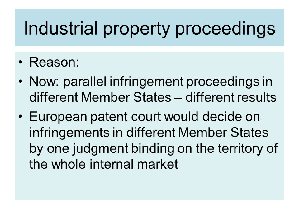 Industrial property proceedings Reason: Now: parallel infringement proceedings in different Member States – different results European patent court would decide on infringements in different Member States by one judgment binding on the territory of the whole internal market