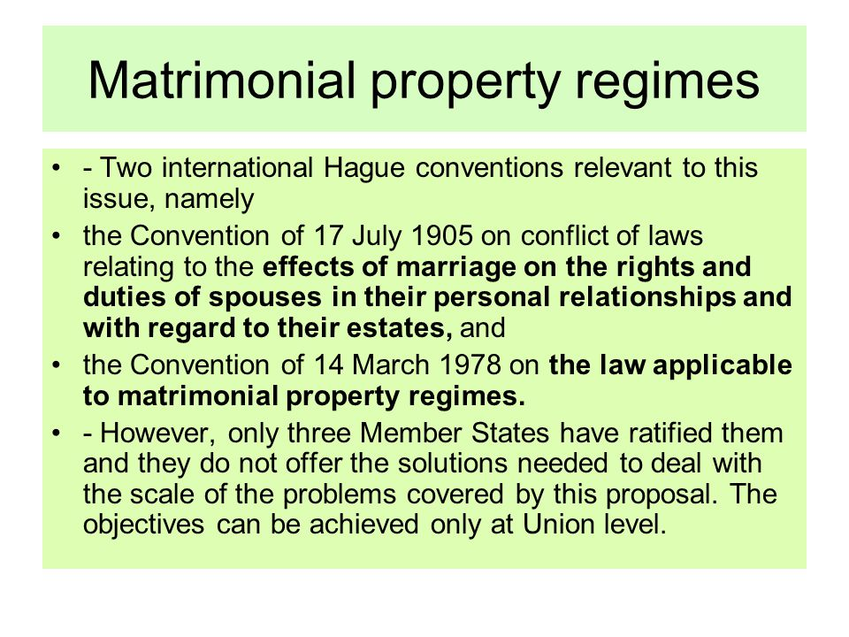 Matrimonial property regimes - Two international Hague conventions relevant to this issue, namely the Convention of 17 July 1905 on conflict of laws relating to the effects of marriage on the rights and duties of spouses in their personal relationships and with regard to their estates, and the Convention of 14 March 1978 on the law applicable to matrimonial property regimes.