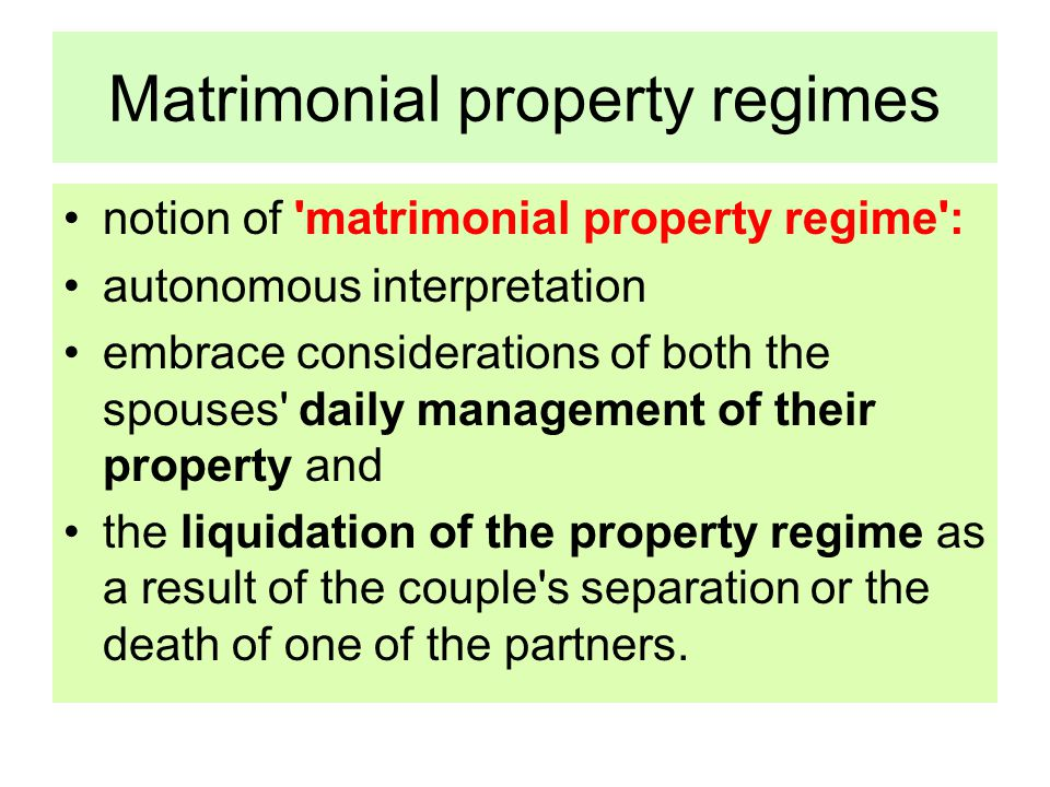 Matrimonial property regimes notion of matrimonial property regime : autonomous interpretation embrace considerations of both the spouses daily management of their property and the liquidation of the property regime as a result of the couple s separation or the death of one of the partners.