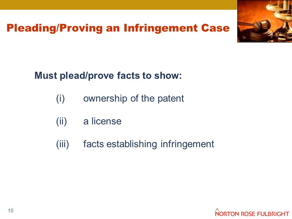 10 Pleading/Proving an Infringement Case Must plead/prove facts to show: (i)ownership of the patent (ii)a license (iii)facts establishing infringement