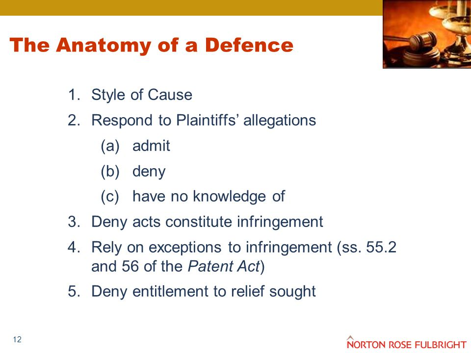 12 The Anatomy of a Defence 1.Style of Cause 2.Respond to Plaintiffs' allegations (a)admit (b)deny (c)have no knowledge of 3.Deny acts constitute infringement 4.Rely on exceptions to infringement (ss.