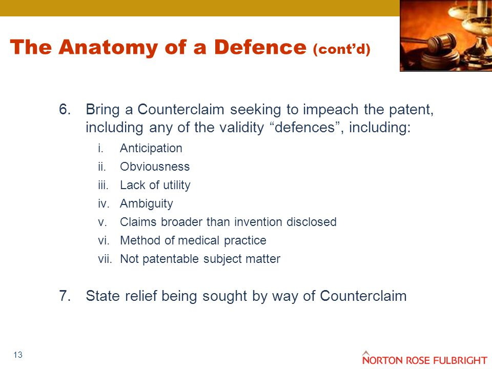 13 The Anatomy of a Defence (cont'd) 6.Bring a Counterclaim seeking to impeach the patent, including any of the validity defences , including: i.Anticipation ii.Obviousness iii.Lack of utility iv.Ambiguity v.Claims broader than invention disclosed vi.Method of medical practice vii.Not patentable subject matter 7.State relief being sought by way of Counterclaim