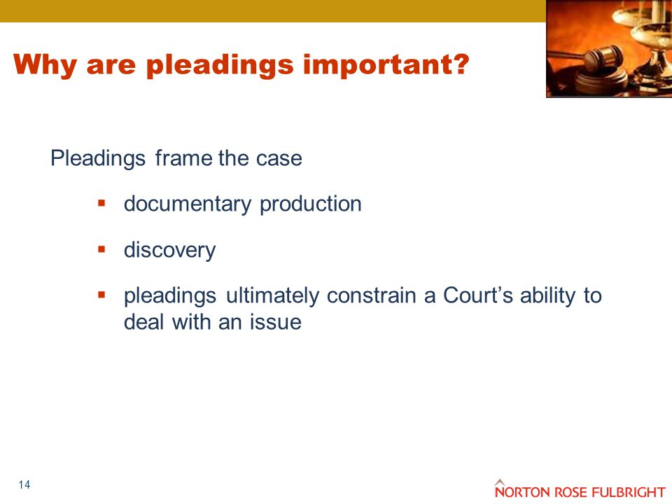14 Why are pleadings important? Pleadings frame the case  documentary production  discovery  pleadings ultimately constrain a Court's ability to de