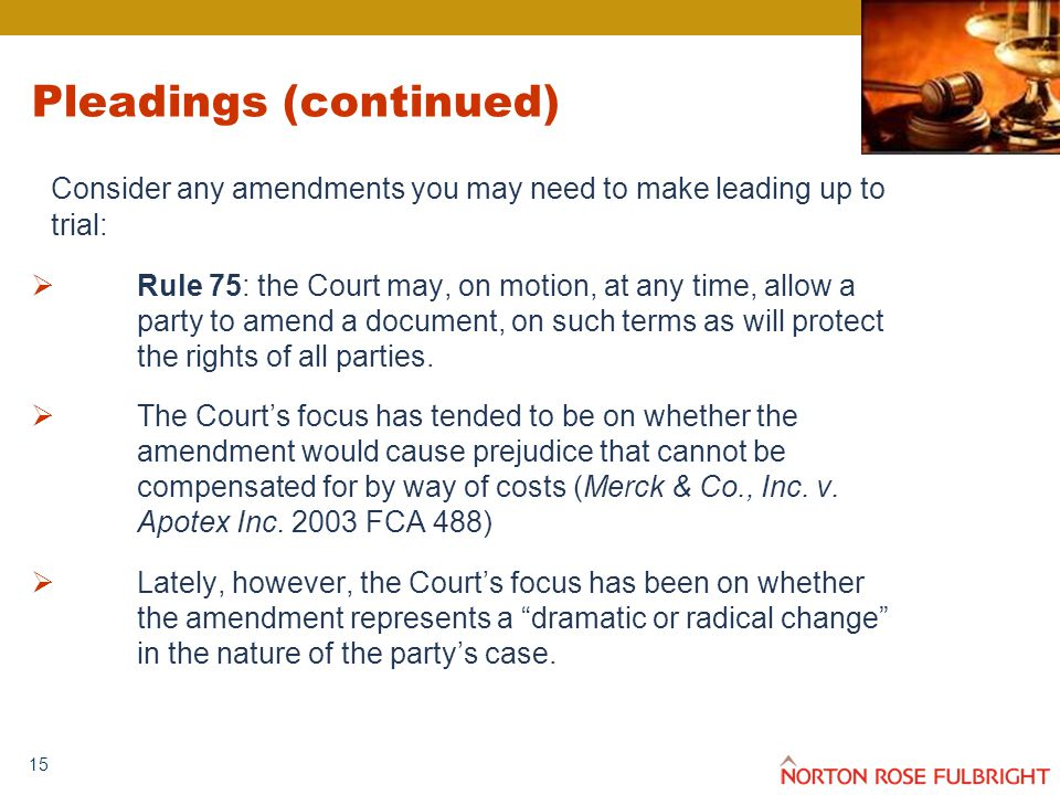 15 Pleadings (continued) Consider any amendments you may need to make leading up to trial:  Rule 75: the Court may, on motion, at any time, allow a party to amend a document, on such terms as will protect the rights of all parties.