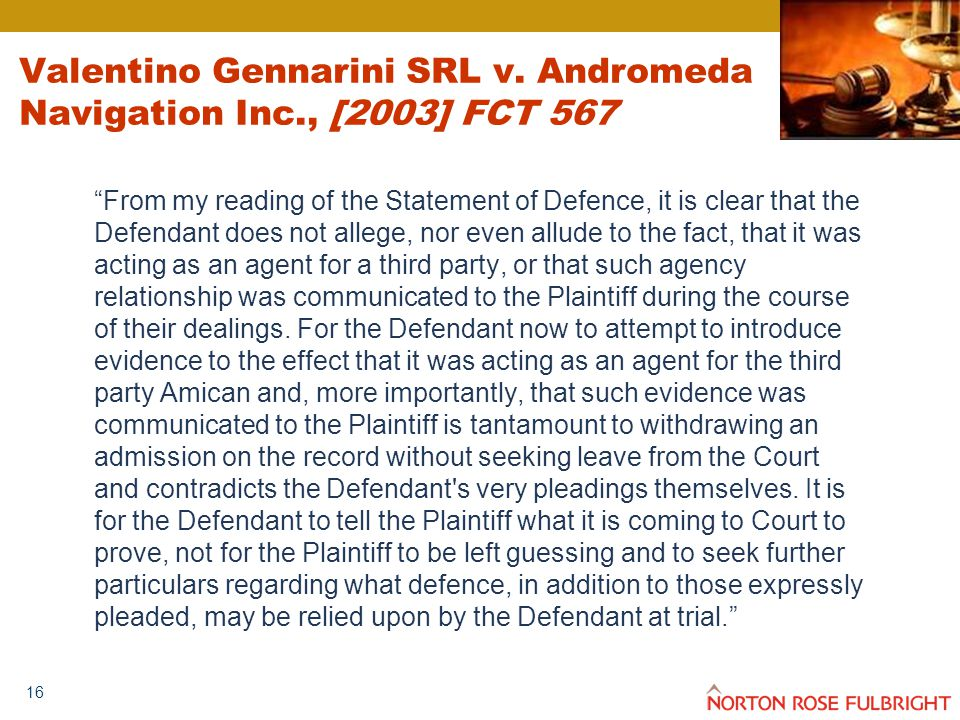 """16 """"From my reading of the Statement of Defence, it is clear that the Defendant does not allege, nor even allude to the fact, that it was acting as an"""