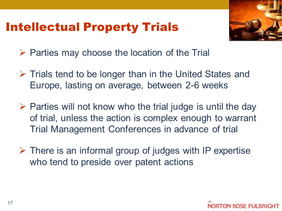 17 Intellectual Property Trials  Parties may choose the location of the Trial  Trials tend to be longer than in the United States and Europe, lasting on average, between 2-6 weeks  Parties will not know who the trial judge is until the day of trial, unless the action is complex enough to warrant Trial Management Conferences in advance of trial  There is an informal group of judges with IP expertise who tend to preside over patent actions