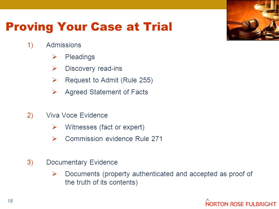 18 Proving Your Case at Trial 1)Admissions  Pleadings  Discovery read-ins  Request to Admit (Rule 255)  Agreed Statement of Facts 2)Viva Voce Evidence  Witnesses (fact or expert)  Commission evidence Rule 271 3)Documentary Evidence  Documents (property authenticated and accepted as proof of the truth of its contents)