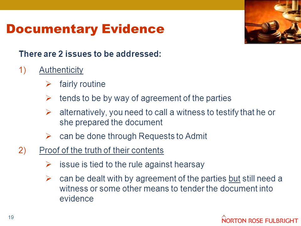 19 Documentary Evidence There are 2 issues to be addressed: 1)Authenticity  fairly routine  tends to be by way of agreement of the parties  alternatively, you need to call a witness to testify that he or she prepared the document  can be done through Requests to Admit 2)Proof of the truth of their contents  issue is tied to the rule against hearsay  can be dealt with by agreement of the parties but still need a witness or some other means to tender the document into evidence
