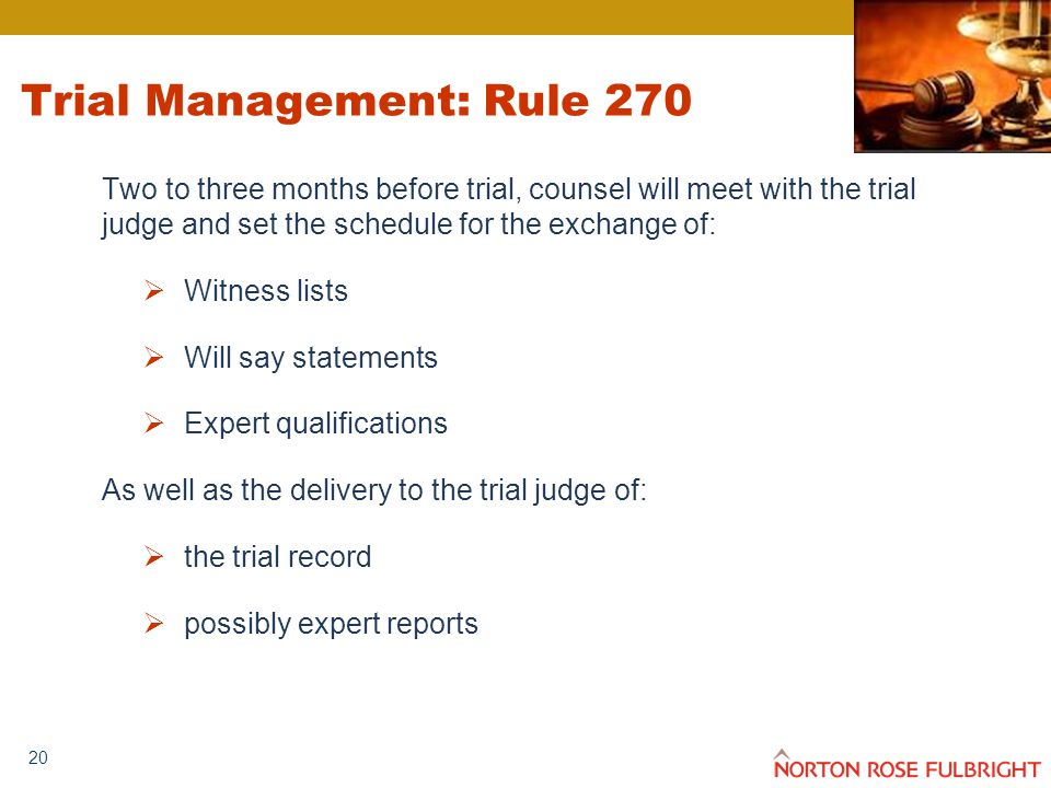 20 Trial Management: Rule 270 Two to three months before trial, counsel will meet with the trial judge and set the schedule for the exchange of:  Wit