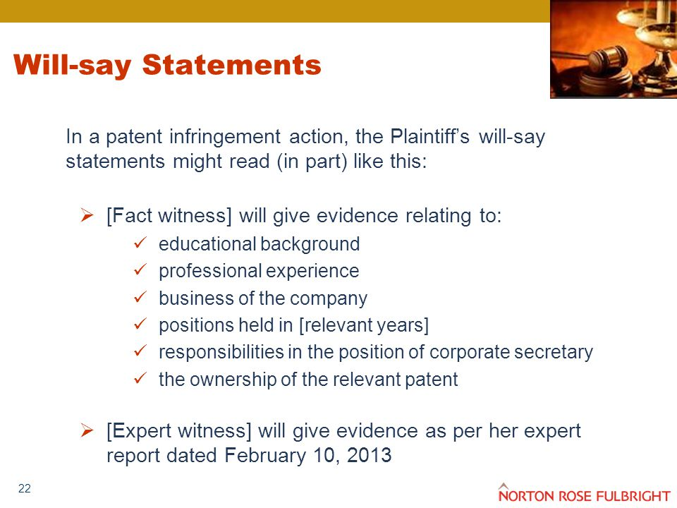 22 Will-say Statements In a patent infringement action, the Plaintiff's will-say statements might read (in part) like this:  [Fact witness] will give evidence relating to: educational background professional experience business of the company positions held in [relevant years] responsibilities in the position of corporate secretary the ownership of the relevant patent  [Expert witness] will give evidence as per her expert report dated February 10, 2013
